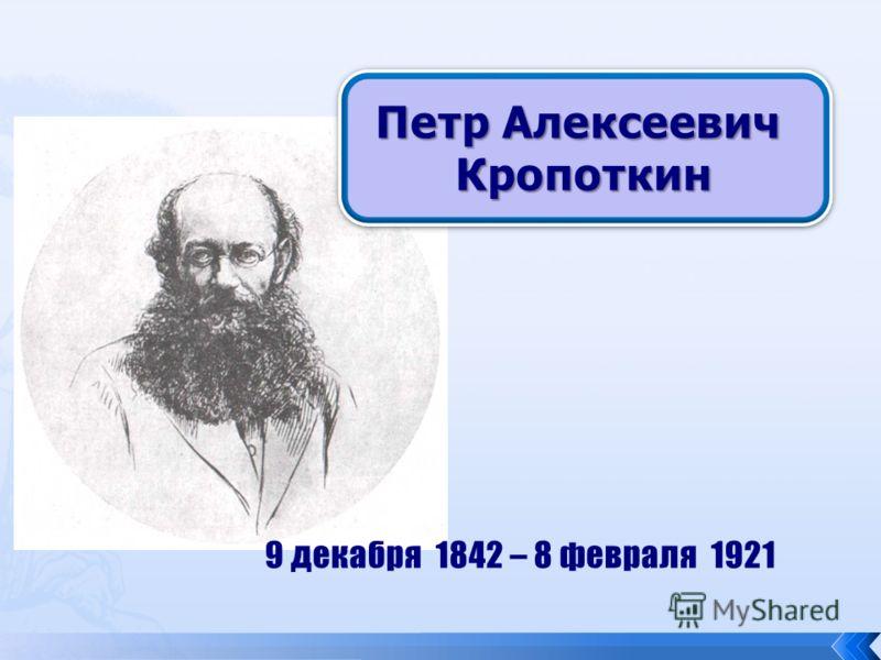 Петр Алексеевич Кропоткин 9 декабря 1842 – 8 февраля 1921