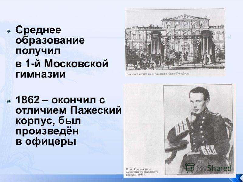 Среднее образование получил в 1-й Московской гимназии 1862 – окончил с отличием Пажеский корпус, был произведён в офицеры