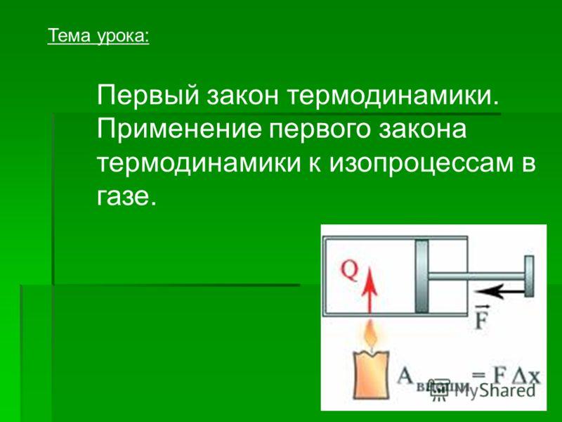 Первый закон термодинамики. Применение первого закона термодинамики к изопроцессам в газе. Тема урока: