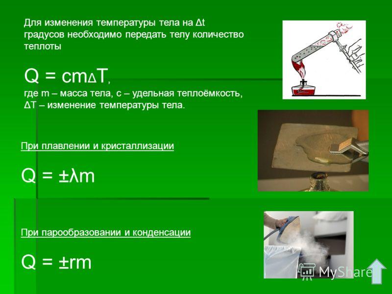 Для изменения температуры тела на Δt градусов необходимо передать телу количество теплоты Q = сm Δ Т, где m – масса тела, c – удельная теплоёмкость, ΔТ – изменение температуры тела. При парообразовании и конденсации Q = ±rm При плавлении и кристаллиз