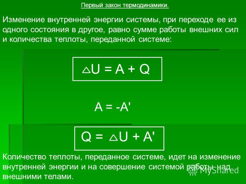 Изменение внутренней энергии системы, при переходе ее из одного состояния в другое, равно сумме работы внешних сил и количества теплоты, переданной системе: Первый закон термодинамики. U = A + Q A = -A' Q = U + A' Количество теплоты, переданное систе