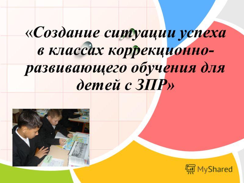 L/O/G/O «Создание ситуации успеха в классах коррекционно- развивающего обучения для детей с ЗПР»