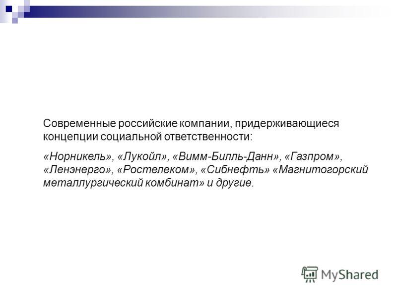 Современные российские компании, придерживающиеся концепции социальной ответственности: «Норникель», «Лукойл», «Вимм-Билль-Данн», «Газпром», «Ленэнерго», «Ростелеком», «Сибнефть» «Магнитогорский металлургический комбинат» и другие.