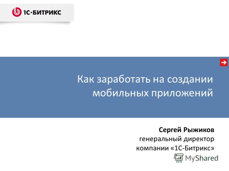 Как заработать на создании мобильных приложений Сергей Рыжиков генеральный директор компании «1С-Битрикс»
