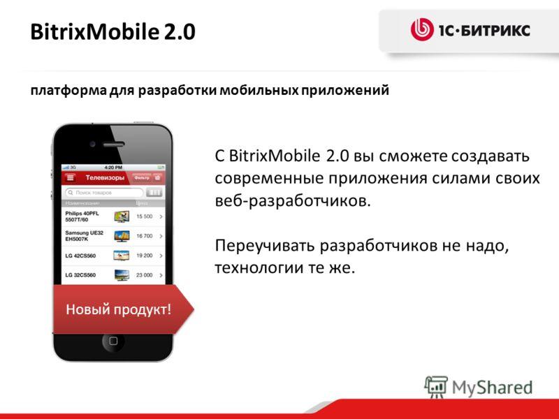 BitrixMobile 2.0 платформа для разработки мобильных приложений С BitrixMobile 2.0 вы сможете создавать современные приложения силами своих веб-разработчиков. Переучивать разработчиков не надо, технологии те же. Новый продукт!
