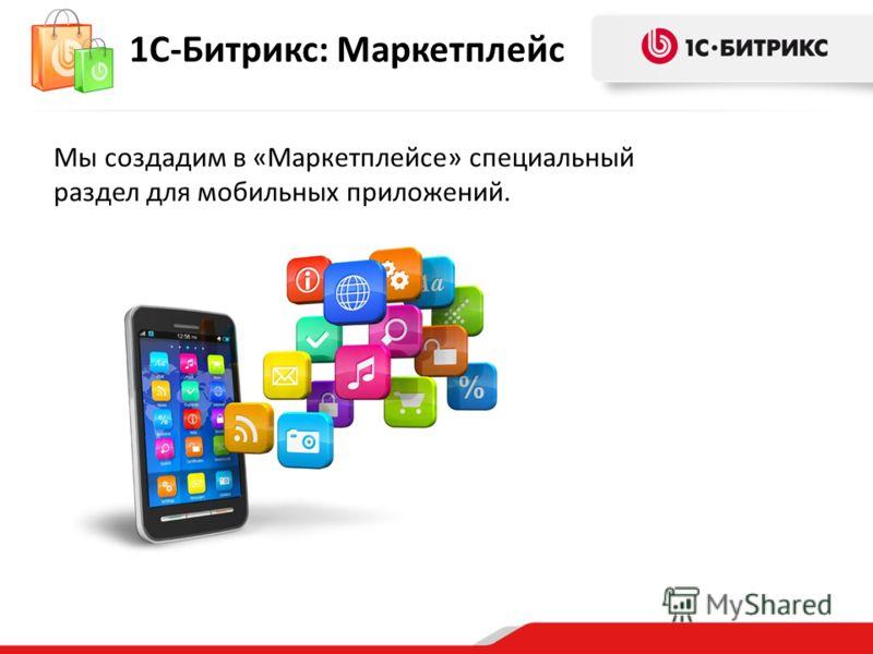 1С-Битрикс: Маркетплейс Мы создадим в «Маркетплейсе» специальный раздел для мобильных приложений.
