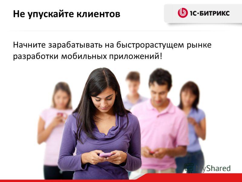 Не упускайте клиентов Начните зарабатывать на быстрорастущем рынке разработки мобильных приложений!