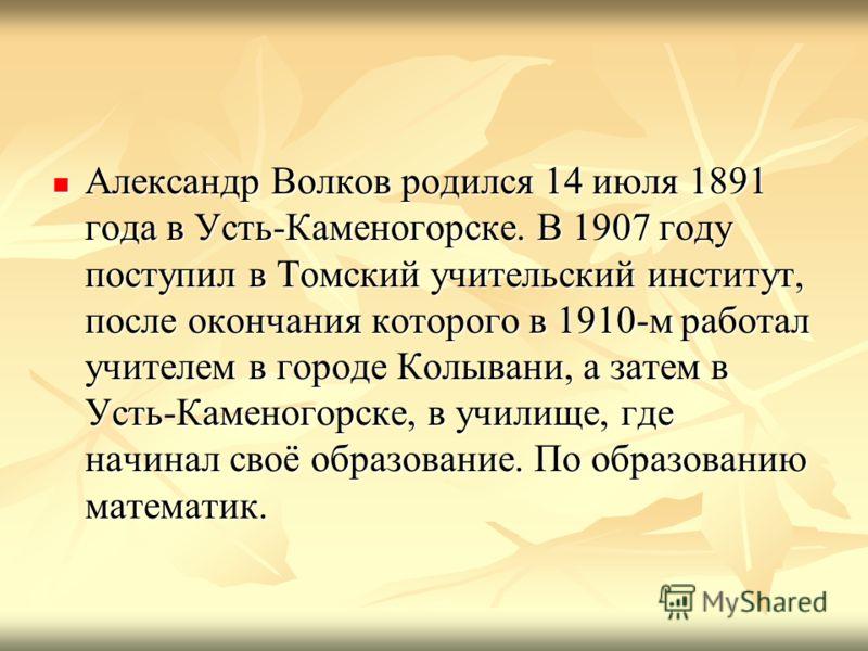 Александр Волков родился 14 июля 1891 года в Усть-Каменогорске. В 1907 году поступил в Томский учительский институт, после окончания которого в 1910-м работал учителем в городе Колывани, а затем в Усть-Каменогорске, в училище, где начинал своё образо