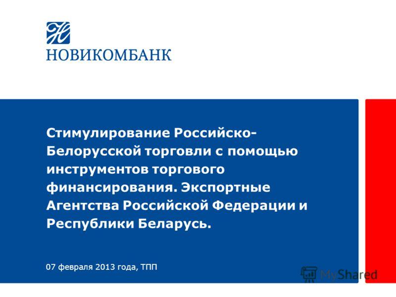 Стимулирование Российско- Белорусской торговли с помощью инструментов торгового финансирования. Экспортные Агентства Российской Федерации и Республики Беларусь. 07 февраля 2013 года, ТПП