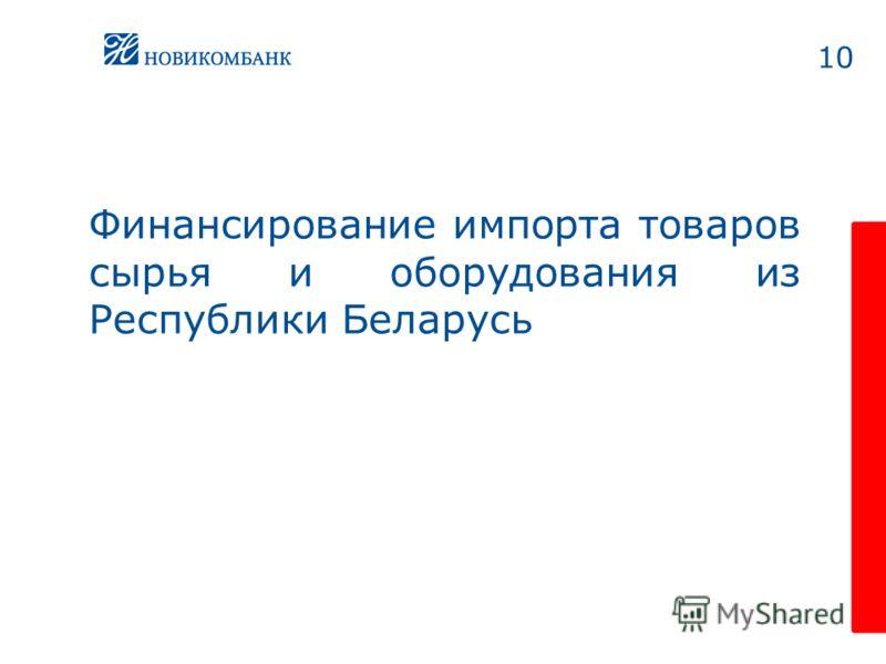 10 Финансирование импорта товаров сырья и оборудования из Республики Беларусь