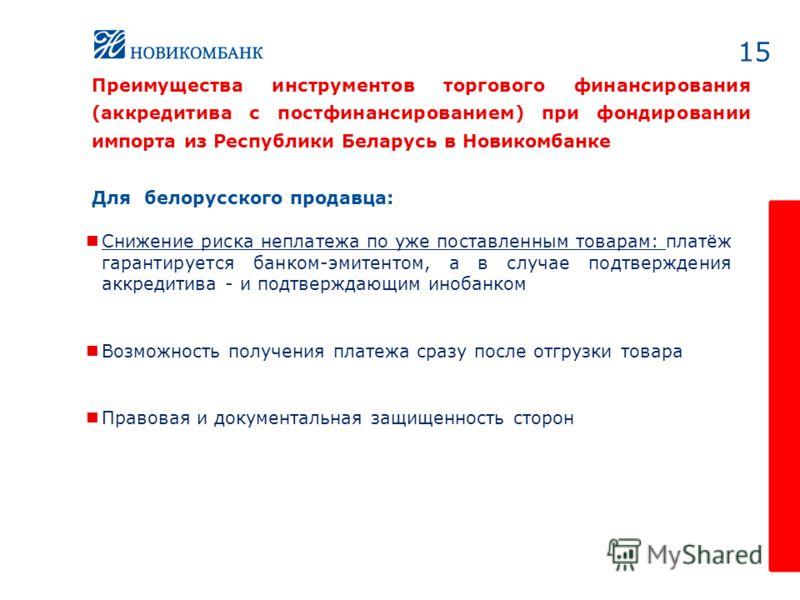 15 Для белорусского продавца: Снижение риска неплатежа по уже поставленным товарам: платёж гарантируется банком-эмитентом, а в случае подтверждения аккредитива - и подтверждающим инобанком Возможность получения платежа сразу после отгрузки товара Пра