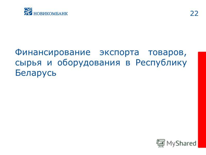 22 Финансирование экспорта товаров, сырья и оборудования в Республику Беларусь