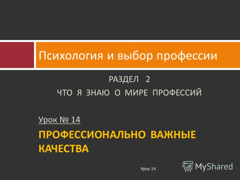РАЗДЕЛ 2 ЧТО Я ЗНАЮ О МИРЕ ПРОФЕССИЙ Урок 14 ПРОФЕССИОНАЛЬНО ВАЖНЫЕ КАЧЕСТВА Психология и выбор профессии Урок 14