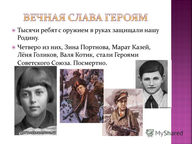 Тысячи ребят с оружием в руках защищали нашу Родину. Четверо из них, Зина Портнова, Марат Казей, Лёня Голиков, Валя Котик, стали Героями Советского Союза. Посмертно.