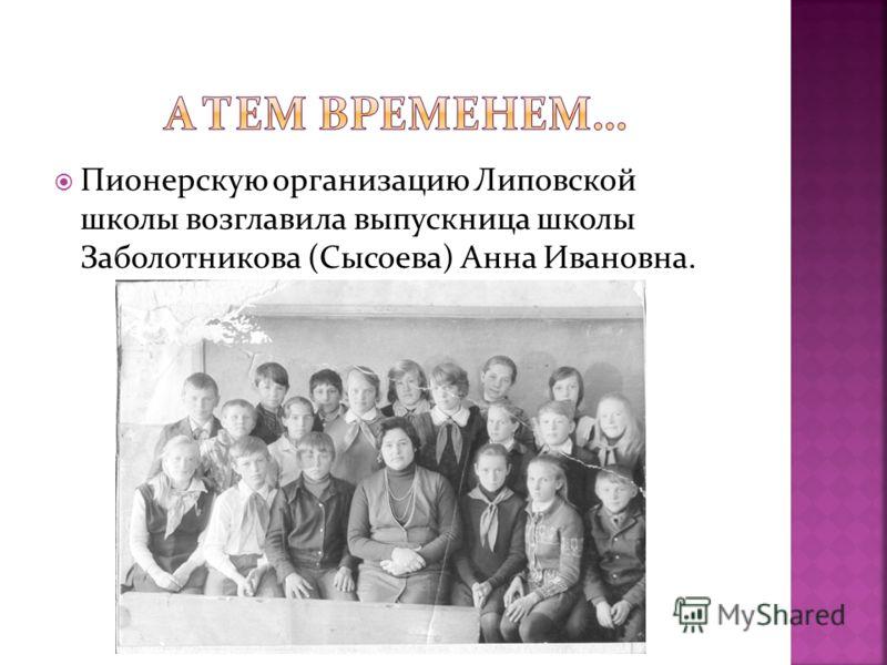Пионерскую организацию Липовской школы возглавила выпускница школы Заболотникова (Сысоева) Анна Ивановна.