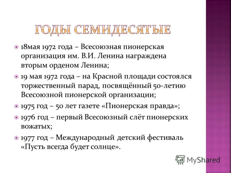 18мая 1972 года – Всесоюзная пионерская организация им. В.И. Ленина награждена вторым орденом Ленина; 19 мая 1972 года – на Красной площади состоялся торжественный парад, посвящённый 50-летию Всесоюзной пионерской организации; 1975 год – 50 лет газет