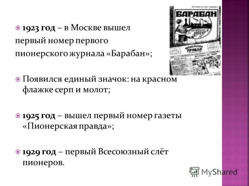 1923 год – в Москве вышел первый номер первого пионерского журнала «Барабан»; Появился единый значок: на красном флажке серп и молот; 1925 год – вышел первый номер газеты «Пионерская правда»; 1929 год – первый Всесоюзный слёт пионеров.