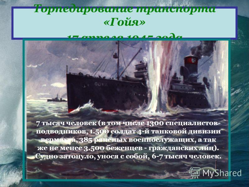 Торпедирование транспорта «Гойя» 17 апреля 1945 года 7 тысяч человек (в том числе 1300 специалистов- подводников, 1.500 солдат 4-й танковой дивизии вермахта, 385 раненых военнослужащих, а так же не менее 3.500 беженцев - гражданских лиц). Судно затон