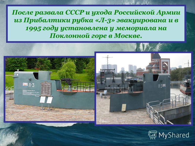 После развала СССР и ухода Российской Армии из Прибалтики рубка «Л-3» эвакуирована и в 1995 году установлена у мемориала на Поклонной горе в Москве.