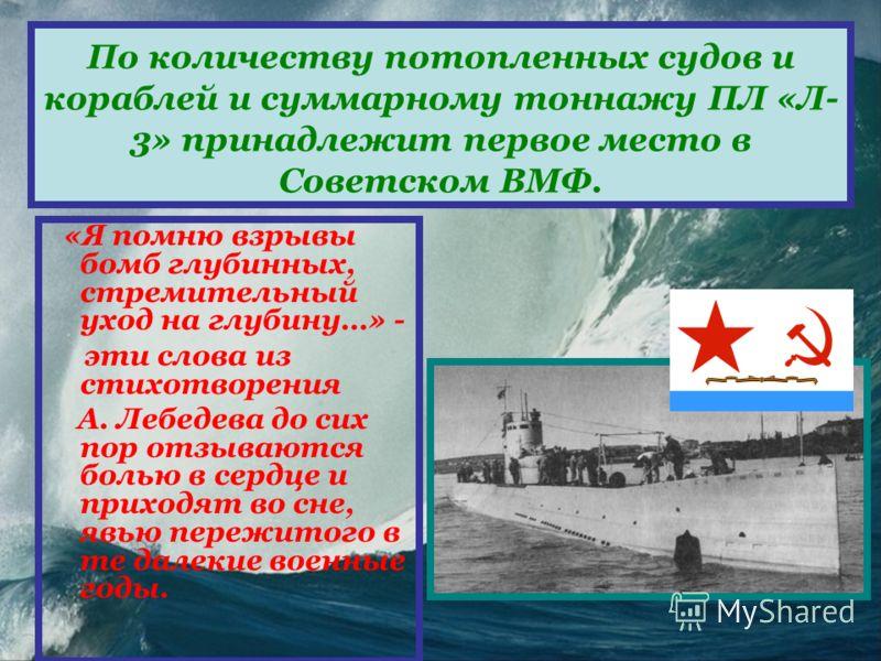 По количеству потопленных судов и кораблей и суммарному тоннажу ПЛ «Л- 3» принадлежит первое место в Советском ВМФ. «Я помню взрывы бомб глубинных, стремительный уход на глубину…» - эти слова из стихотворения А. Лебедева до сих пор отзываются болью в