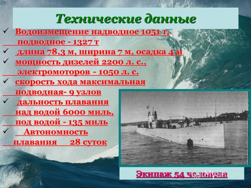 Технические данные Водоизмещение надводное 1051 т, Водоизмещение надводное 1051 т, подводное - 1327 т подводное - 1327 т длина 78,3 м, ширина 7 м, осадка 4 м длина 78,3 м, ширина 7 м, осадка 4 м мощность дизелей 2200 л. с., мощность дизелей 2200 л. с