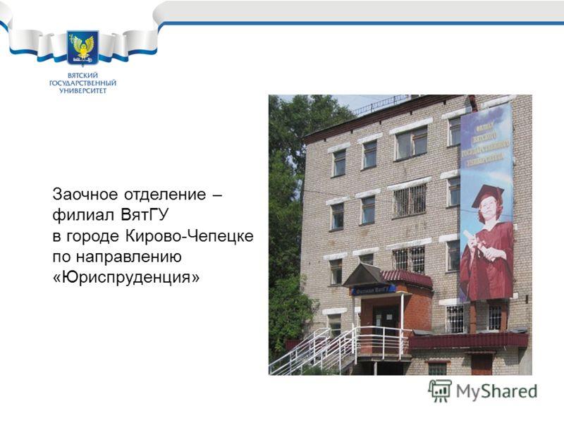 Заочное отделение – филиал ВятГУ в городе Кирово-Чепецке по направлению «Юриспруденция»