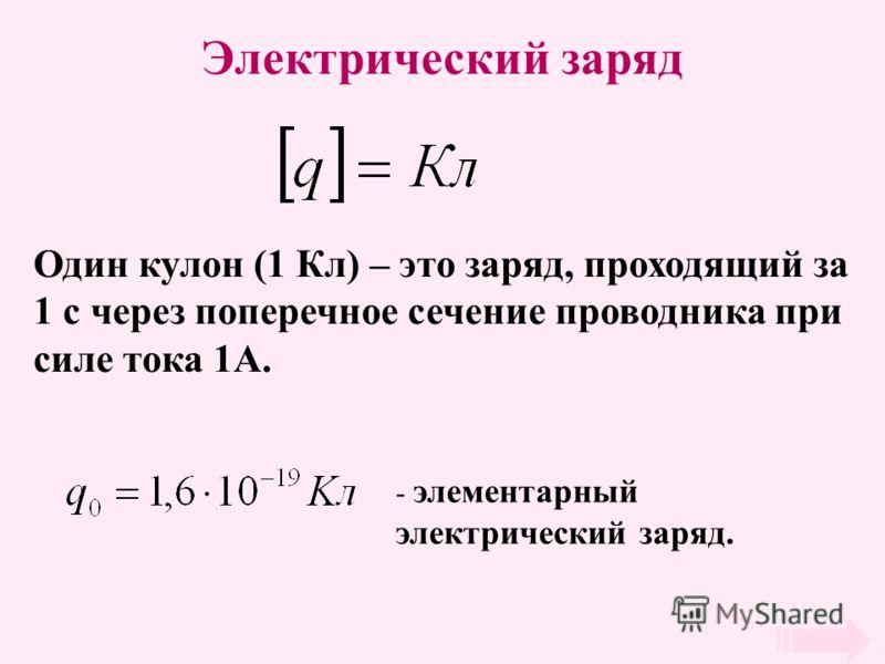 Электрический заряд Один кулон (1 Кл) – это заряд, проходящий за 1 с через поперечное сечение проводника при силе тока 1А. - элементарный электрический заряд.