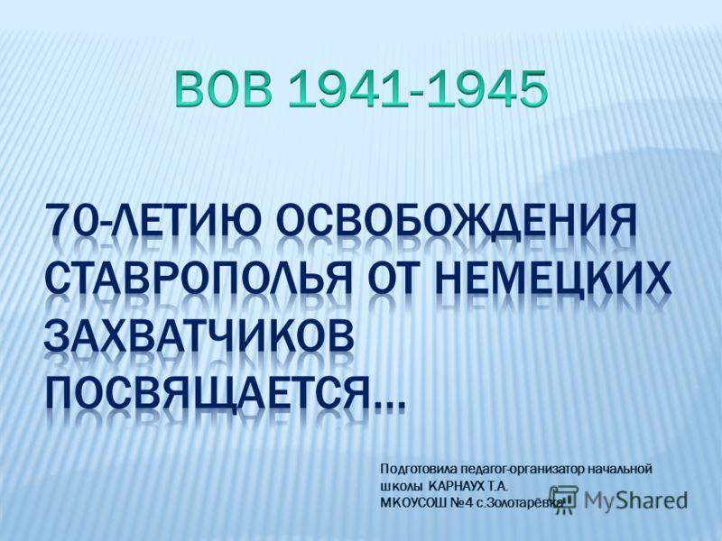 Подготовила педагог-организатор начальной школы КАРНАУХ Т.А. МКОУСОШ 4 с.Золотарёвка