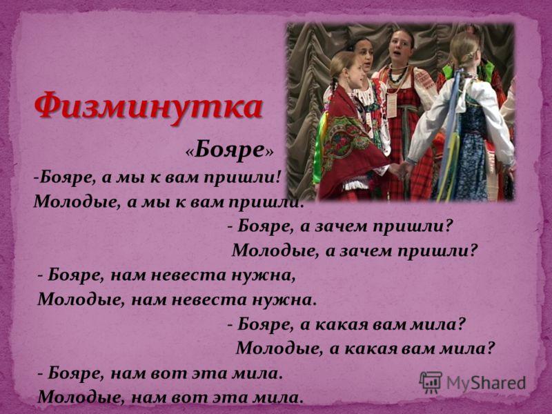 « Бояре » -Бояре, а мы к вам пришли! Молодые, а мы к вам пришли. - Бояре, а зачем пришли? Молодые, а зачем пришли? - Бояре, нам невеста нужна, Молодые, нам невеста нужна. - Бояре, а какая вам мила? Молодые, а какая вам мила? - Бояре, нам вот эта мила