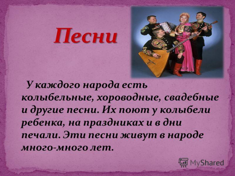 У каждого народа есть колыбельные, хороводные, свадебные и другие песни. Их поют у колыбели ребенка, на праздниках и в дни печали. Эти песни живут в народе много-много лет.