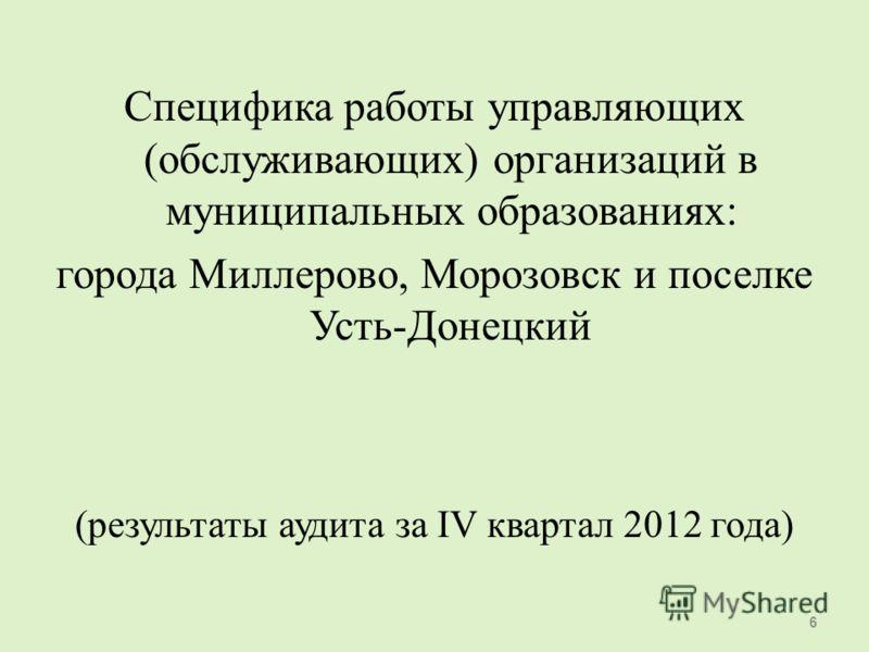 Специфика работы управляющих (обслуживающих) организаций в муниципальных образованиях: города Миллерово, Морозовск и поселке Усть-Донецкий (результаты аудита за IV квартал 2012 года) 6