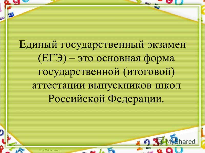 Единый государственный экзамен (ЕГЭ) – это основная форма государственной (итоговой) аттестации выпускников школ Российской Федерации.