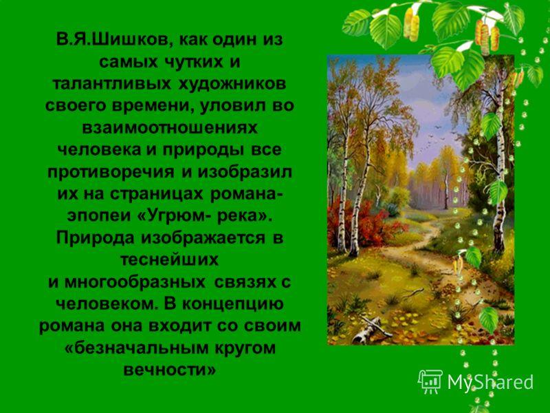 В.Я.Шишков, как один из самых чутких и талантливых художников своего времени, уловил во взаимоотношениях человека и природы все противоречия и изобразил их на страницах романа- эпопеи «Угрюм- река». Природа изображается в теснейших и многообразных св