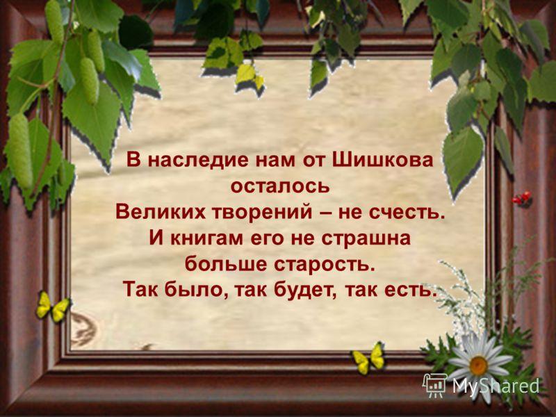 В наследие нам от Шишкова осталось Великих творений – не счесть. И книгам его не страшна больше старость. Так было, так будет, так есть.
