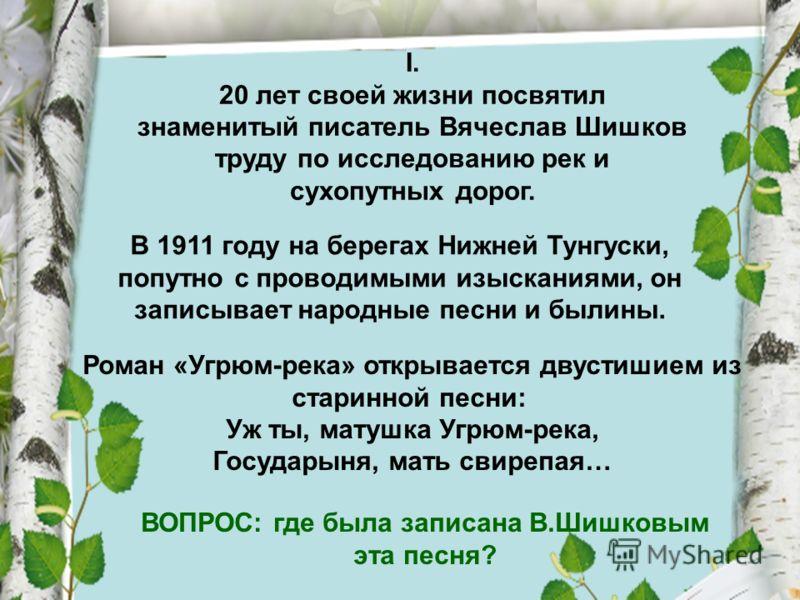 I. 20 лет своей жизни посвятил знаменитый писатель Вячеслав Шишков труду по исследованию рек и сухопутных дорог. В 1911 году на берегах Нижней Тунгуски, попутно с проводимыми изысканиями, он записывает народные песни и былины. Роман «Угрюм-река» откр