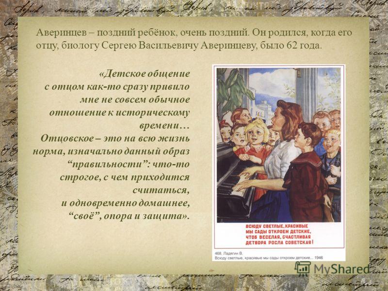 Аверинцев – поздний ребёнок, очень поздний. Он родился, когда его отцу, биологу Сергею Васильевичу Аверинцеву, было 62 года. «Детское общение с отцом как-то сразу привило мне не совсем обычное отношение к историческому времени… Отцовское – это на всю