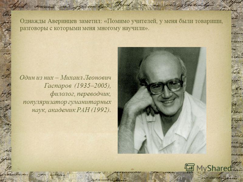 Однажды Аверинцев заметил: «Помимо учителей, у меня были товарищи, разговоры с которыми меня многому научили». Один из них – Михаил Леонович Гаспаров (1935–2005), филолог, переводчик, популяризатор гуманитарных наук, академик РАН (1992).