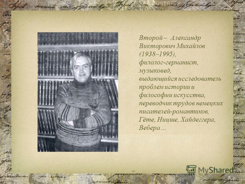 Второй – Александр Викторович Михайлов (1938–1995), филолог-германист, музыковед, выдающийся исследователь проблем истории и философии искусства, переводчик трудов немецких писателей-романтиков, Гёте, Ницше, Хайдеггера, Вебера…