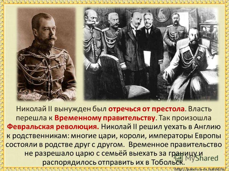 Николай II вынужден был отречься от престола. Власть перешла к Временному правительству. Так произошла Февральская революция. Николай II решил уехать в Англию к родственникам: многие цари, короли, императоры Европы состояли в родстве друг с другом. В