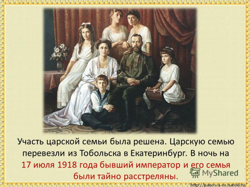 Участь царской семьи была решена. Царскую семью перевезли из Тобольска в Екатеринбург. В ночь на 17 июля 1918 года бывший император и его семья были тайно расстреляны.