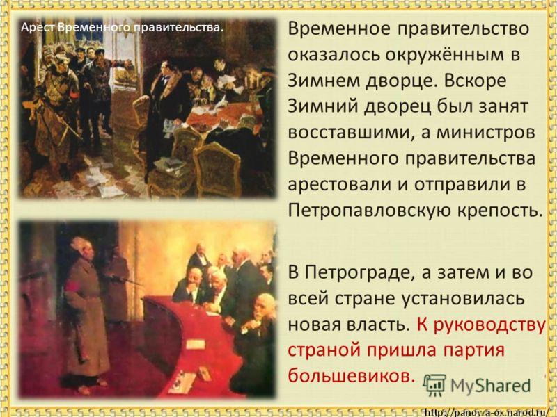 Арест Временного правительства. Временное правительство оказалось окружённым в Зимнем дворце. Вскоре Зимний дворец был занят восставшими, а министров Временного правительства арестовали и отправили в Петропавловскую крепость. В Петрограде, а затем и