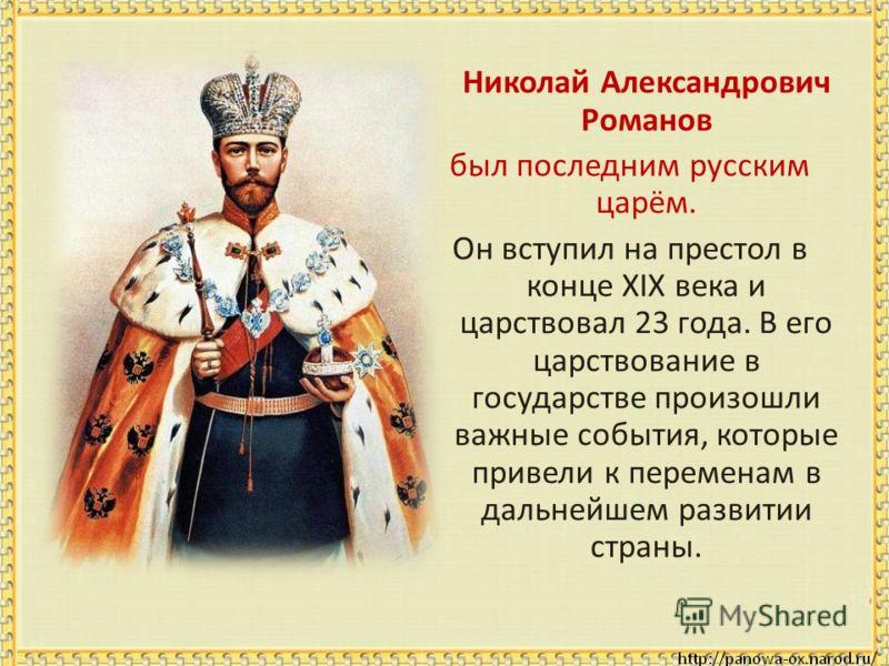 Николай Александрович Романов был последним русским царём. Он вступил на престол в конце XIX века и царствовал 23 года. В его царствование в государстве произошли важные события, которые привели к переменам в дальнейшем развитии страны.