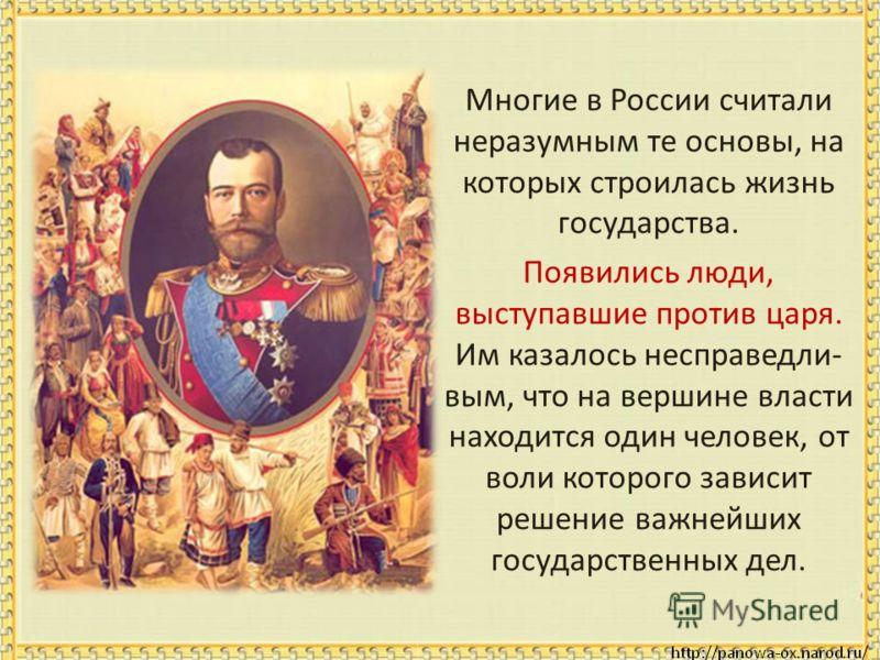 Многие в России считали неразумным те основы, на которых строилась жизнь государства. Появились люди, выступавшие против царя. Им казалось несправедли- вым, что на вершине власти находится один человек, от воли которого зависит решение важнейших госу