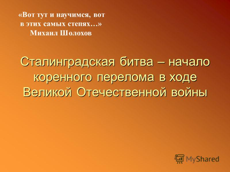 Сталинградская битва – начало коренного перелома в ходе Великой Отечественной войны «Вот тут и научимся, вот в этих самых степях…» Михаил Шолохов