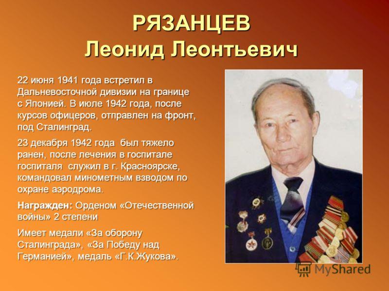РЯЗАНЦЕВ Леонид Леонтьевич 22 июня 1941 года встретил в Дальневосточной дивизии на границе с Японией. В июле 1942 года, после курсов офицеров, отправлен на фронт, под Сталинград. 23 декабря 1942 года был тяжело ранен, после лечения в госпитале госпит