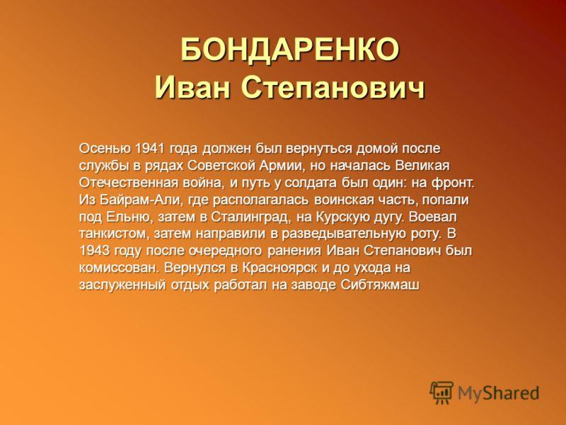 БОНДАРЕНКО Иван Степанович Осенью 1941 года должен был вернуться домой после службы в рядах Советской Армии, но началась Великая Отечественная война, и путь у солдата был один: на фронт. Из Байрам-Али, где располагалась воинская часть, попали под Ель