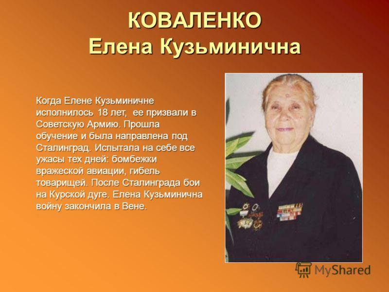 КОВАЛЕНКО Елена Кузьминична Когда Елене Кузьминичне исполнилось 18 лет, ее призвали в Советскую Армию. Прошла обучение и была направлена под Сталинград. Испытала на себе все ужасы тех дней: бомбежки вражеской авиации, гибель товарищей. После Сталингр