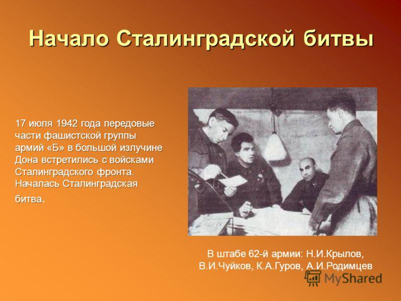 Начало Сталинградской битвы 17 июля 1942 года передовые части фашистской группы армий «Б» в большой излучине Дона встретились с войсками Сталинградского фронта. Началась Сталинградская битва 17 июля 1942 года передовые части фашистской группы армий «