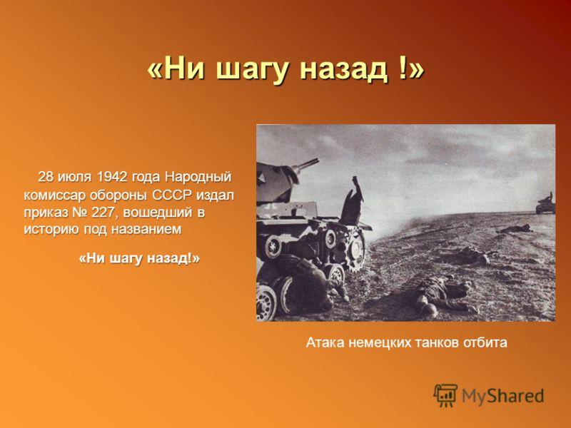 «Ни шагу назад !» 28 июля 1942 года Народный комиссар обороны СССР издал приказ 227, вошедший в историю под названием «Ни шагу назад!» «Ни шагу назад!» Атака немецких танков отбита