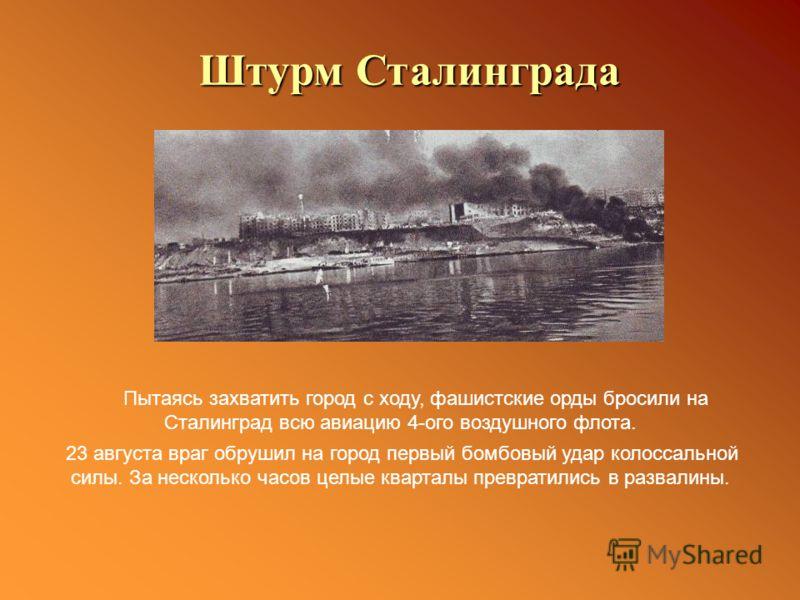 Пытаясь захватить город с ходу, фашистские орды бросили на Сталинград всю авиацию 4-ого воздушного флота. 23 августа враг обрушил на город первый бомбовый удар колоссальной силы. За несколько часов целые кварталы превратились в развалины. Штурм Стали